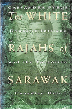 The White Rajahs of Sarawak: Dynastic Intrigue and the Forgotten Canadian Heir - Cassandra Pybus