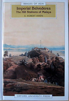 Imperial Belvederes: The Hill Stations of Malaya - Robert Aiken