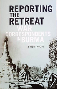 Reporting the Retreat - War Correspondents in Burma - Philip Woods