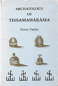 Archaeology of Tissamaharama: Report on Archaeological Discoveries at Tissamaharama, 1884 - Henry Parker