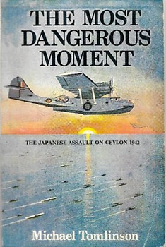 The Most Dangerous Moment: The Japanese Assault on Ceylon 1942 - Michael Tomlinson