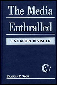 Media Enthralled: Singapore Revisited - Francis T. Seow