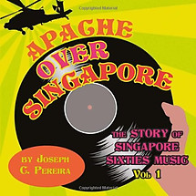 Apache Over Singapore: The Story of Singapore Sixties Music Vol 1 - Joseph C Pereira