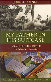 My Father in His Suitcase: In Search of EJH Corner the Relentless Botanist