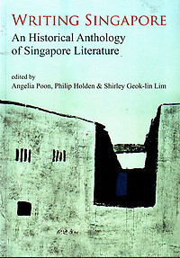 Writing Singapore: An Historical Anthology of Singapore Literature - Angelia Poon, Philip Holden & Shirley Goek-lin Lim