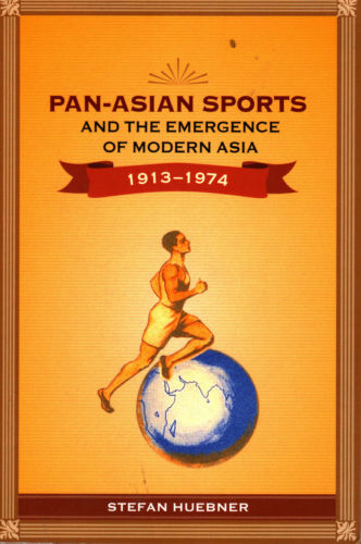 Pan-Asian Sports and the Emergence of Modern Asia, 1913-1974 - Stefan Huebner