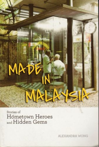Made in Malaysia: Stories of Hometown Heroes and Hidden Gems - Alexandra Wong