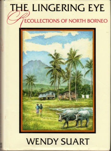 The Lingering Eye: Recollections of North Borneo - Wendy Suart