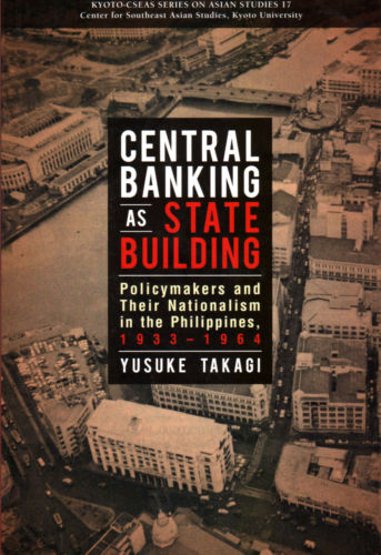 Central Banking as State Building: Policymakers and Their Nationalism in the Philippines, 1933-1964 - Yusuke Takagi