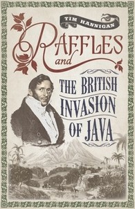 Raffles and the British Invasion of Java - Tim Hannigan