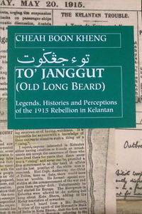 To' Janggut: Legends, Histories, And Perceptions of the 1915 Rebellion in Kelantan - Cheah Boon Keng